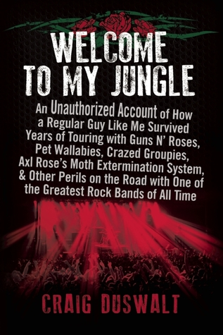Welcome to My Jungle: An Unauthorized Account of How a Regular Guy Like Me Survived Years of Touring with Guns N Roses, Pet Wallabies, Crazed Groupies, Axl Rose's Moth Extermination System, and Other Perils on the Road with One of the Greatest Rock Ba...