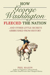 How George Washington Fleeced the Nation: And Other Little Secrets Airbrushed From History