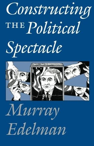 Constructing the Political Spectacle by Murray Edelman