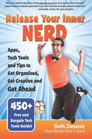 Release Your Inner Nerd: Apps, Tech Tools and Tips to Get Organized, Get Creative and Get Ahead