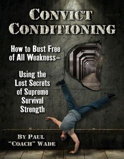 Convict Conditioning: How to Bust Free of All Weakness Using the Lost Secrets of Supreme Survival Strength