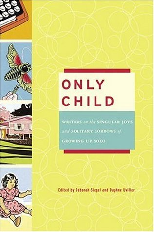 Only Child: Writers on the Singular Joys and Solitary Sorrows of Growing Up Solo, 1st Edition