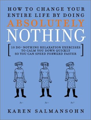 How to Change Your Entire Life by Doing Absolutely Nothing by Karen Salmansohn