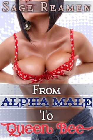 From Alpha Male to Queen Bee - A Gender Swap Erotic Fantasy  by  Sage Reamen