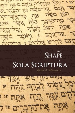 The Shape of Sola Scriptura by Keith A. Mathison