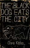 The Black Dog Eats the City by Chris Kelso