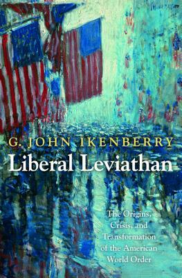 Liberal Leviathan: The Origins, Crisis, and Transformation of the American World Order