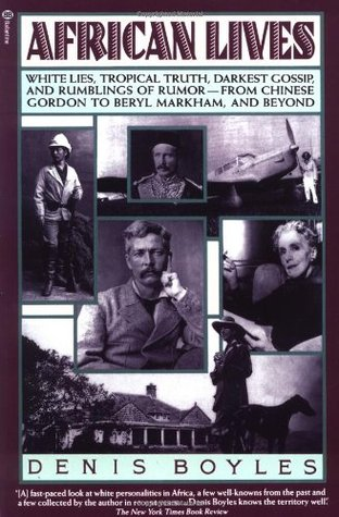 African Lives: White Lies, Tropical Truth, Darkest Gossip, and Rumblings of Rumor from Chinese Gordon to Beryl Markham, and Beyond
