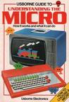 Usborne Guide to Understanding the Micro: How It Works and What It Can Do (Usborne Electronics)