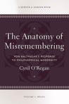Anatomy of Misremembering: Von Balthasar's Response to Philosophical Modernity. Volume 1: Hegel