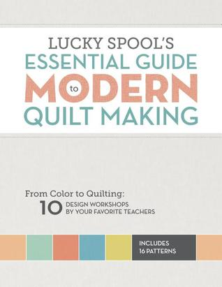 Lucky Spool's Essential Guide to Modern Quilt Making: From Color to Quilting: 10 Design Workshops by your Favorite Teachers