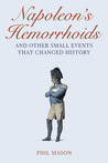 Napoleon's Hemorrhoids: And Other Small Events That Changed History