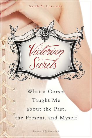 Download Victorian Secrets: What a Corset Taught Me about the Past, the Present, and Myself CHM by Sarah A. Chrisman