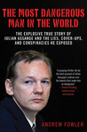 The Most Dangerous Man in the World: The Explosive True Story of Julian Assange and the Lies, Cover-ups and Conspiracies He Exposed