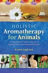 Holistic Aromatherapy for Animals: A Comprehensive Guide to the Use of Essential Oils & Hydrosols with Animals