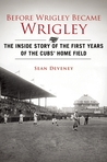 Before Wrigley Became Wrigley: The Inside Story of the First Years of the Cubs� Home Field