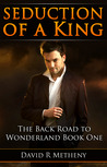Seduction of a King (The Back Road to Wonderland, #1)