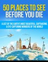 50 Places to See Before You Die: A List of the Earth's Most Beautiful, Captivating, & Eye-Capturing Wonders of the World (Places To Travel - You Only Live Once)