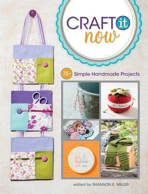 Stitch It, Craft It, Create It Now: 70 Quick & Easy Handmade Projects