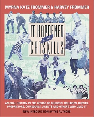 It Happened in the Catskills: Oral History in the Words of Busboys, Bellhops, Guests, Prioprieters, Comedians, Agents, and Others Who Lived It