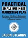 Practical Small Business Marketing Plan: Create an Effective & Actionable Marketing Plan and Start Being Successful Online (Practical Online Marketing Series)