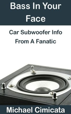 Bass In Your Face: Car Subwoofer Info From A Fanatic  by  Michael Cimicata