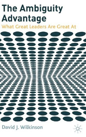 The Ambiguity Advantage: What Great Leaders Are Great At