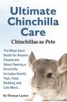 Ultimate Chinchilla Care Chinchillas as Pets: The Must Have Guide for Anyone Passionate About Owning a Chinchilla. Includes Health, Toys, Food, Bedding and Lots More...