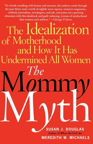 The Mommy Myth: The Idealization of Motherhood and How It Has Undermined Women