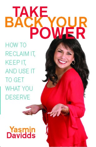 Take Back Your Power: How to Reclaim It, Keep It, and Use It to Get What You Deserve