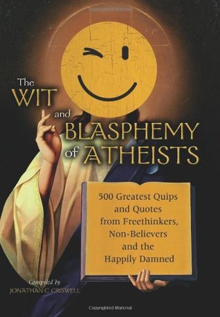 Wit and Blasphemy of Atheists: 500 Greatest Quips and Quotes from Freethinkers, Non-Believers and the Happily Damned