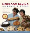 Heirloom Baking with the Brass Sisters: More than 100 Years of Recipes Discovered and Collected by the Queens of Comfort FoodTM