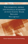 The Domestic, Moral and Political Economies of Post-Celtic Tiger Ireland: What Rough Beast?