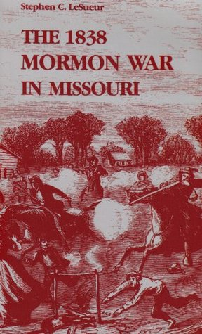 The 1838 Mormon War in Missouri by Stephen C. Lesueur