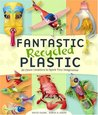 Fantastic Recycled Plastic: 30 Clever Creations to Spark Your Imagination