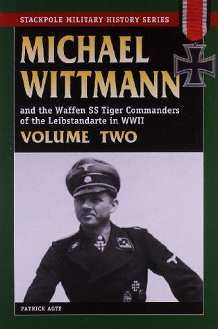 Michael Wittman and the Waffen SS Tiger Commanders of the Leibstandarte in WWII, Volume Two