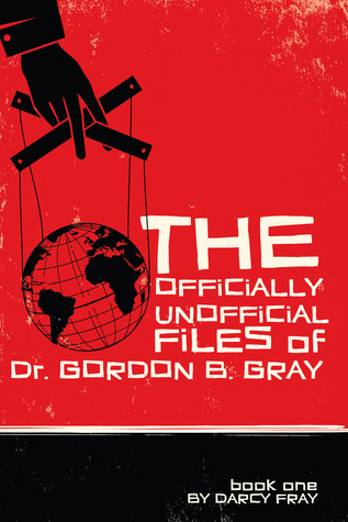 The Officially Unofficial Files of Dr. Gordon B. Gray by Darcy Fray