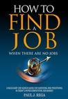 How to Find A Job: When There Are No Jobs (Book 1) A Necessary Job Search and Career Planning Guide for Today's Job Market (Find A Job Series)