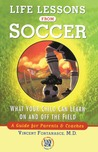 Life Lessons From Soccer: What Your Child Can Learn On and Off the Field-A Guide for Parents and Coaches
