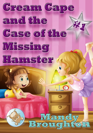 Cream Cape and the Case of the Missing Hamster by Mandy Broughton
