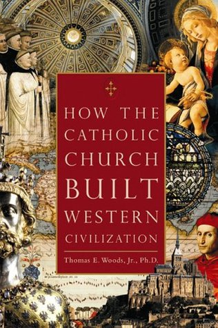 How The Catholic Church Built Western Civilization by Thomas E. Woods Jr.