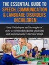The Essential Guide to Speech, Communication & Language Disorders in Children - Easy Techniques and Strategies of How To Overcome Speech Disorders and Communicate with Your Child