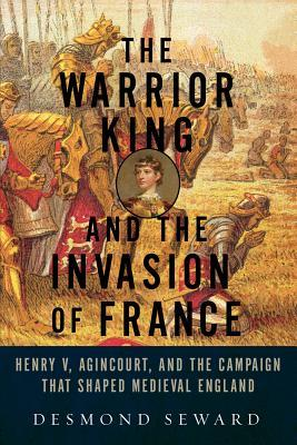 The Warrior King and the Invasion of France by Desmond Seward