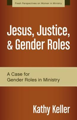 Review Jesus, Justice, & Gender Roles: A Case for Gender Roles in Ministry (Fresh Perspectives on Women in Ministry) FB2 by Kathy  Keller