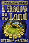 A Shadow On The Land (Legends of Astarkand, #1)