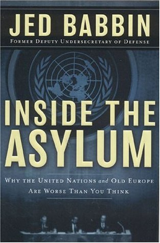 Inside the Asylum: Why the UN and Old Europe are Worse Than You Think