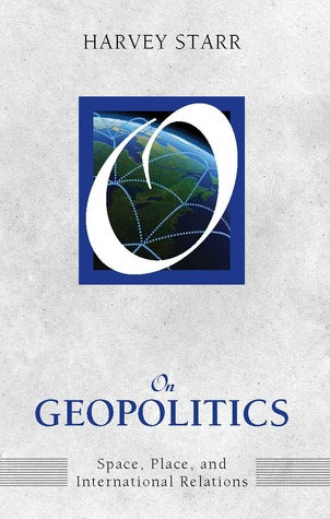 On Geopolitics: Space, Place, and International Relations Harvey Starr