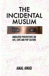 The Incidental Muslim: Undiluted Perspectives on Life, Love and Pop Culture
