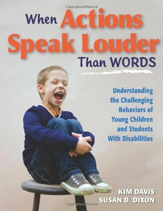 When Actions Speak Louder Than Words: Understanding the Challenging Behaviors of Young Children and Students with Disabilities  by  Kim  Davis