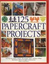 125 Papercraft Projects: Step-By-Step Papier Mache, Decoupage, Paper Cutting, Collage, Decorative Effects & Paper Construction